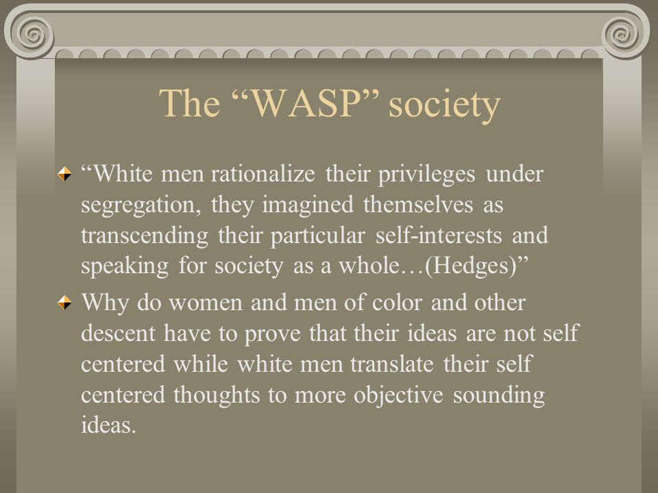 The WASP society White men rationalize their privileges under segregation, they imagined themselves as transcending their particular self-interests and speaking for society as a whole…(Hedges) Why do women and men of color and other descent have to prove that their ideas are not self centered while white men translate their self centered thoughts to more objective sounding ideas.
