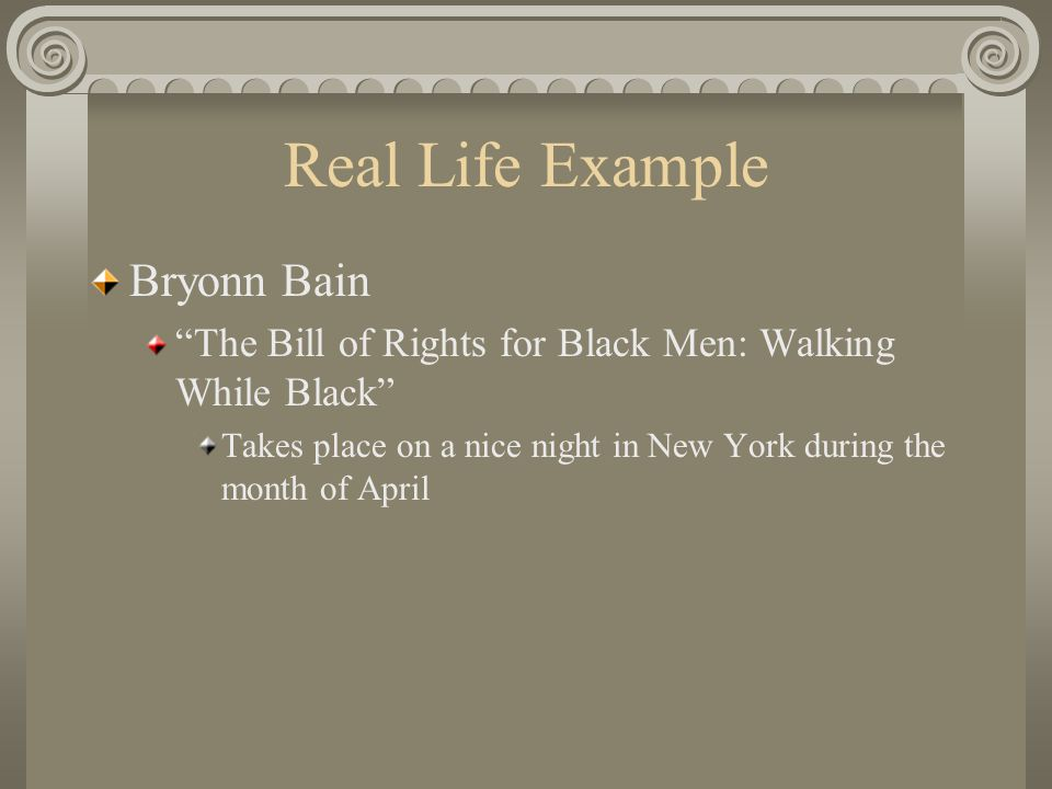 Real Life Example Bryonn Bain The Bill of Rights for Black Men: Walking While Black Takes place on a nice night in New York during the month of April