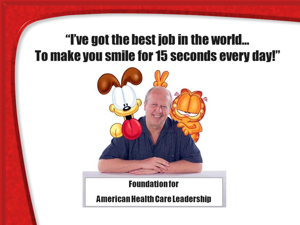 I've got the best job in the world… To make you smile for 15 seconds every day! Foundation for American Health Care Leadership