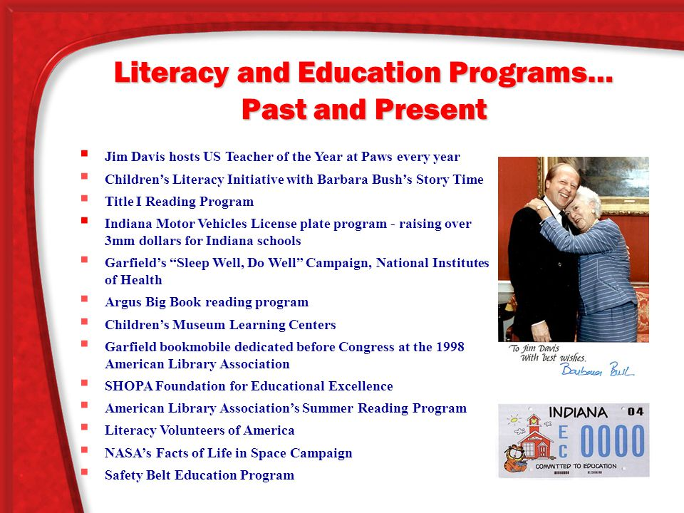 Literacy and Education Programs… Past and Present  Jim Davis hosts US Teacher of the Year at Paws every year  Children's Literacy Initiative with Barbara Bush's Story Time  Title I Reading Program  Indiana Motor Vehicles License plate program - raising over 3mm dollars for Indiana schools  Garfield's Sleep Well, Do Well Campaign, National Institutes of Health  Argus Big Book reading program  Children's Museum Learning Centers  Garfield bookmobile dedicated before Congress at the 1998 American Library Association  SHOPA Foundation for Educational Excellence  American Library Association's Summer Reading Program  Literacy Volunteers of America  NASA's Facts of Life in Space Campaign  Safety Belt Education Program