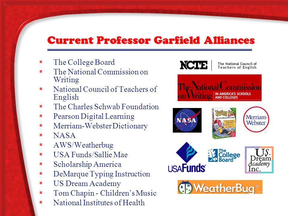Current Professor Garfield Alliances  The College Board  The National Commission on Writing  National Council of Teachers of English  The Charles Schwab Foundation  Pearson Digital Learning  Merriam-Webster Dictionary  NASA  AWS/Weatherbug  USA Funds/Sallie Mae  Scholarship America  DeMarque Typing Instruction  US Dream Academy  Tom Chapin - Children's Music  National Institutes of Health