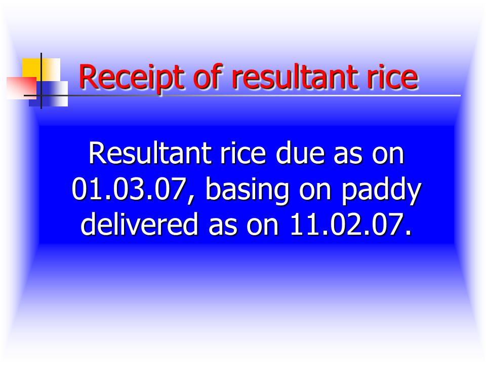 Receipt of resultant rice Receipt of resultant rice Resultant rice due as on 01.03.07, basing on paddy delivered as on 11.02.07.