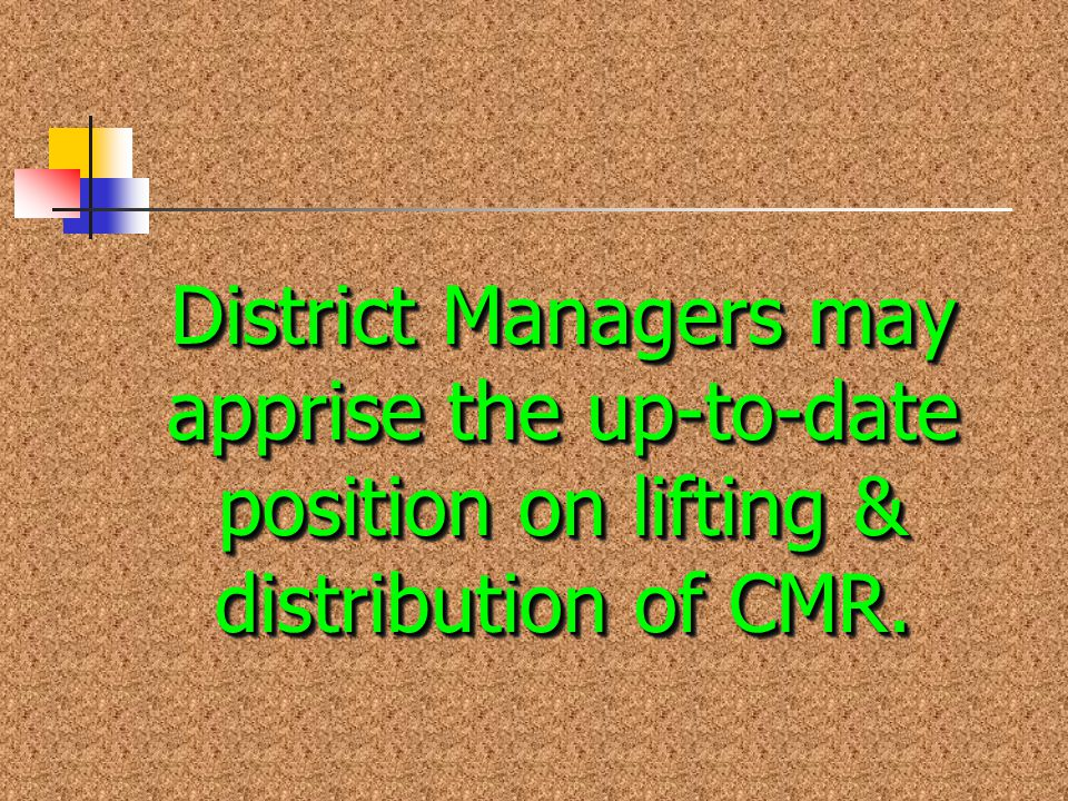 District Managers may apprise the up-to-date position on lifting & distribution of CMR.