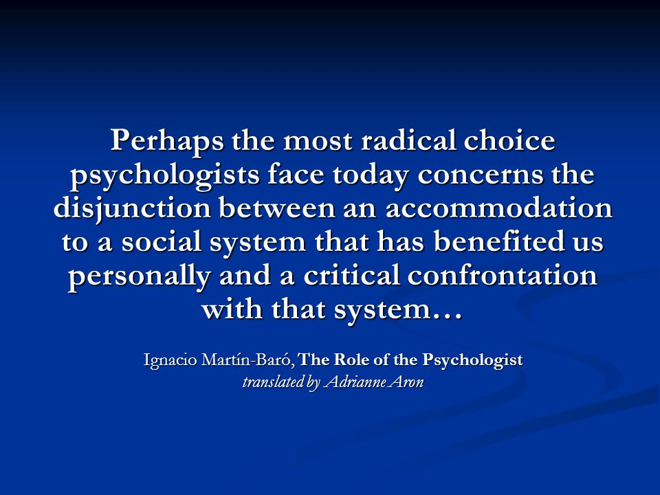Perhaps the most radical choice psychologists face today concerns the disjunction between an accommodation to a social system that has benefited us personally and a critical confrontation with that system… Ignacio Martín-Baró, The Role of the Psychologist translated by Adrianne Aron