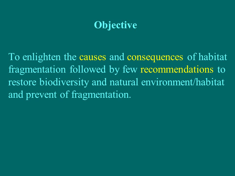 Objective To enlighten the causes and consequences of habitat fragmentation followed by few recommendations to restore biodiversity and natural environment/habitat and prevent of fragmentation.