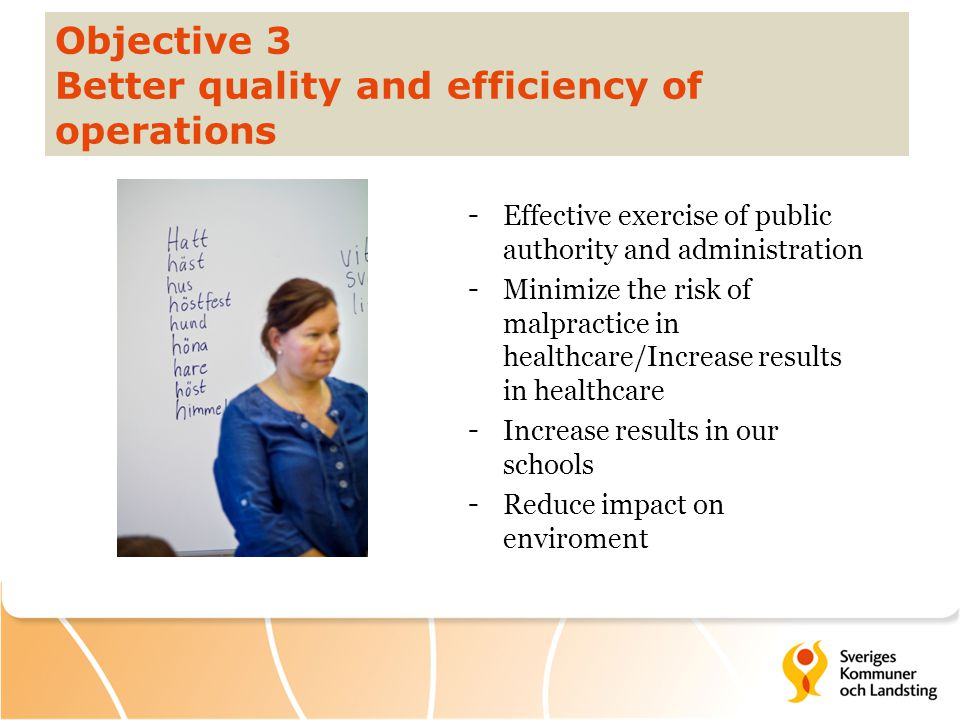 Objective 3 Better quality and efficiency of operations -Effective exercise of public authority and administration -Minimize the risk of malpractice in healthcare/Increase results in healthcare -Increase results in our schools -Reduce impact on enviroment