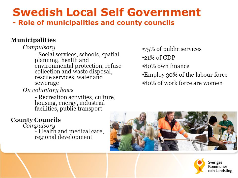 Swedish Local Self Government - Role of municipalities and county councils Municipalities Compulsory - Social services, schools, spatial planning, health and environmental protection, refuse collection and waste disposal, rescue services, water and sewerage On voluntary basis - Recreation activities, culture, housing, energy, industrial facilities, public transport County Councils Compulsory - Health and medical care, regional development 75% of public services 21% of GDP 80% own finance Employ 30% of the labour force 80% of work force are women