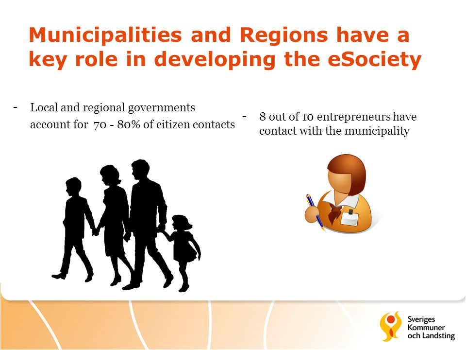 Municipalities and Regions have a key role in developing the eSociety - Local and regional governments account for 70 - 80% of citizen contacts -8 out of 10 entrepreneurs have contact with the municipality