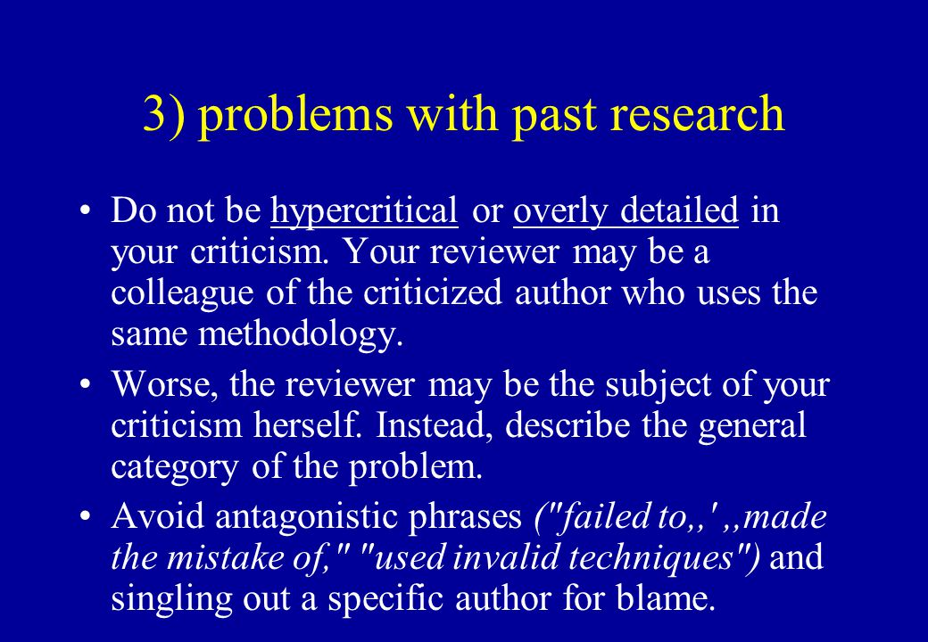 3) problems with past research Do not be hypercritical or overly detailed in your criticism. Your reviewer may be a colleague of the criticized author