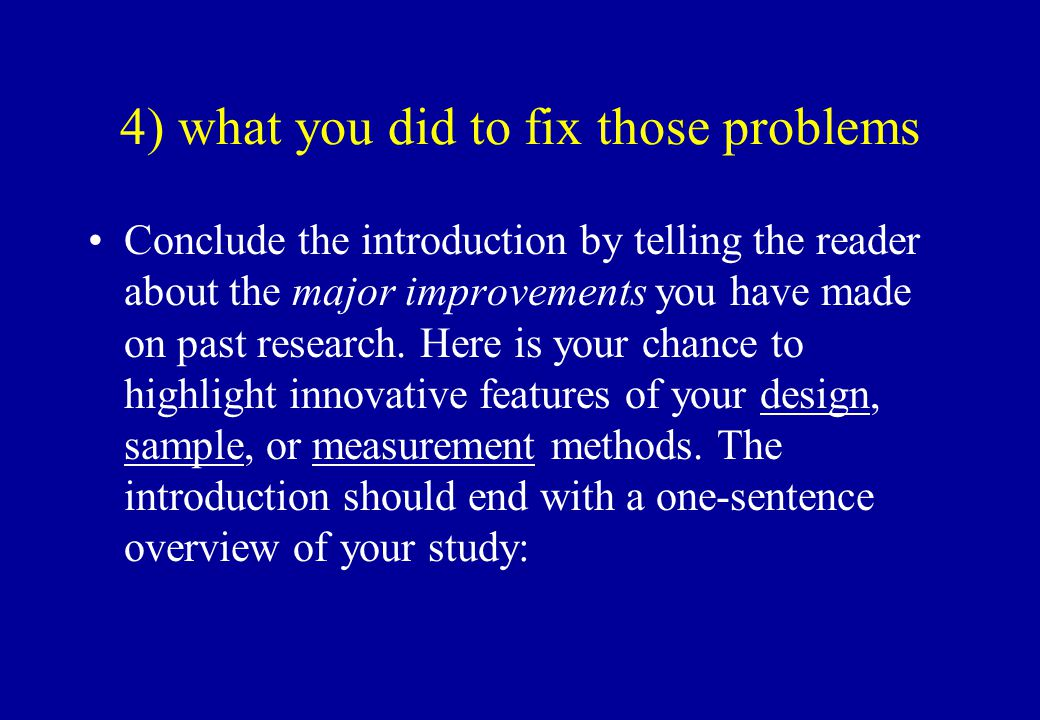 4) what you did to fix those problems Conclude the introduction by telling the reader about the major improvements you have made on past research. Her