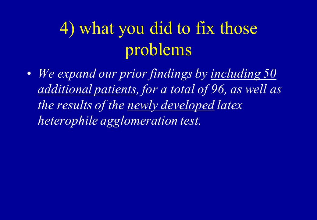 4) what you did to fix those problems We expand our prior findings by including 50 additional patients, for a total of 96, as well as the results of the newly developed latex heterophile agglomeration test.