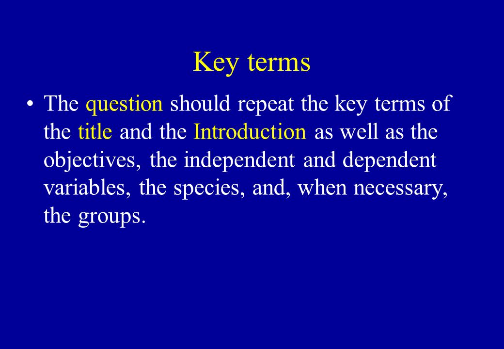 Key terms The question should repeat the key terms of the title and the Introduction as well as the objectives, the independent and dependent variables, the species, and, when necessary, the groups.