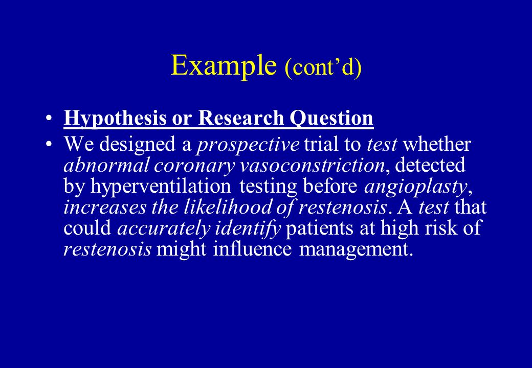 Example (cont'd) Hypothesis or Research Question We designed a prospective trial to test whether abnormal coronary vasoconstriction, detected by hyper