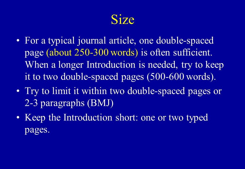 Size For a typical journal article, one double-spaced page (about 250-300 words) is often sufficient. When a longer Introduction is needed, try to kee