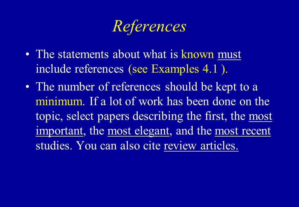 References The statements about what is known must include references (see Examples 4.1 ). The number of references should be kept to a minimum. If a