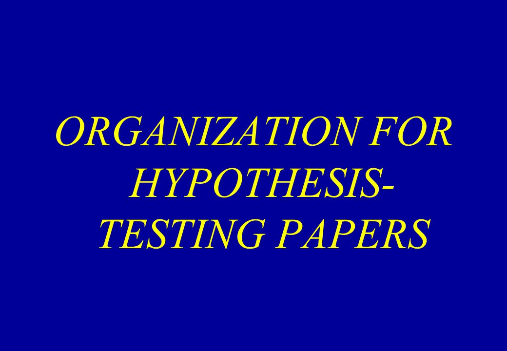 ORGANIZATION FOR HYPOTHESIS- TESTING PAPERS