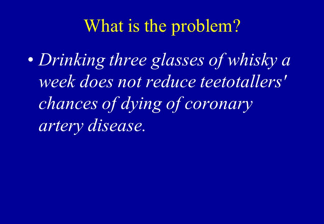 What is the problem? Drinking three glasses of whisky a week does not reduce teetotallers' chances of dying of coronary artery disease.