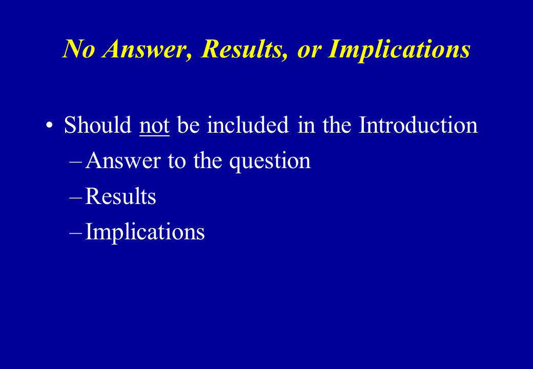 No Answer, Results, or Implications Should not be included in the Introduction –Answer to the question –Results –Implications