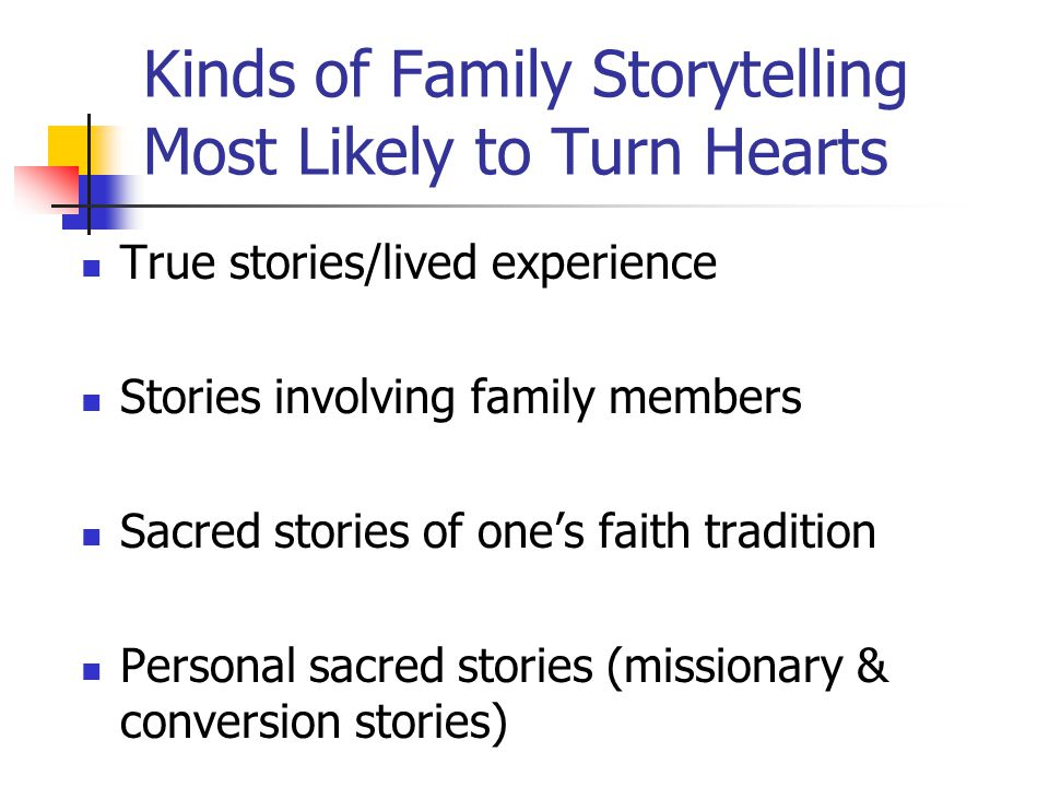Kinds of Family Storytelling Most Likely to Turn Hearts True stories/lived experience Stories involving family members Sacred stories of one's faith tradition Personal sacred stories (missionary & conversion stories)