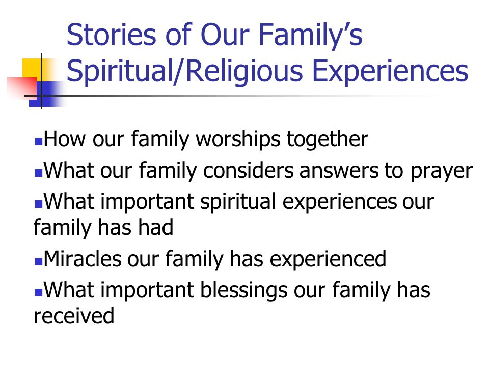 Stories of Our Family's Spiritual/Religious Experiences How our family worships together What our family considers answers to prayer What important spiritual experiences our family has had Miracles our family has experienced What important blessings our family has received