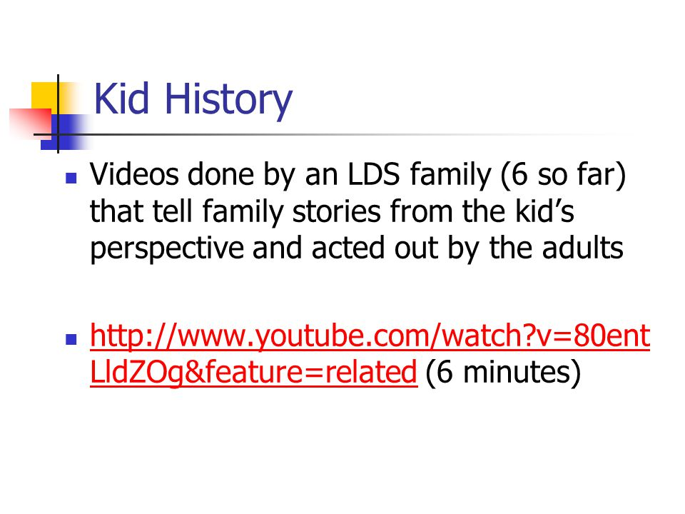 Kid History Videos done by an LDS family (6 so far) that tell family stories from the kid's perspective and acted out by the adults http://www.youtube.com/watch v=80ent LldZOg&feature=related (6 minutes) http://www.youtube.com/watch v=80ent LldZOg&feature=related