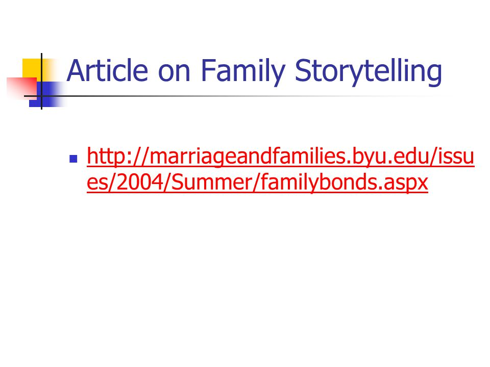 Article on Family Storytelling http://marriageandfamilies.byu.edu/issu es/2004/Summer/familybonds.aspx http://marriageandfamilies.byu.edu/issu es/2004/Summer/familybonds.aspx