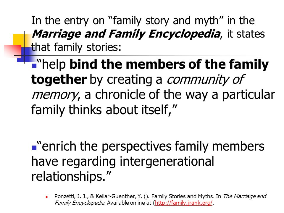 In the entry on family story and myth in the Marriage and Family Encyclopedia, it states that family stories: help bind the members of the family together by creating a community of memory, a chronicle of the way a particular family thinks about itself, enrich the perspectives family members have regarding intergenerational relationships. Ponzetti, J.