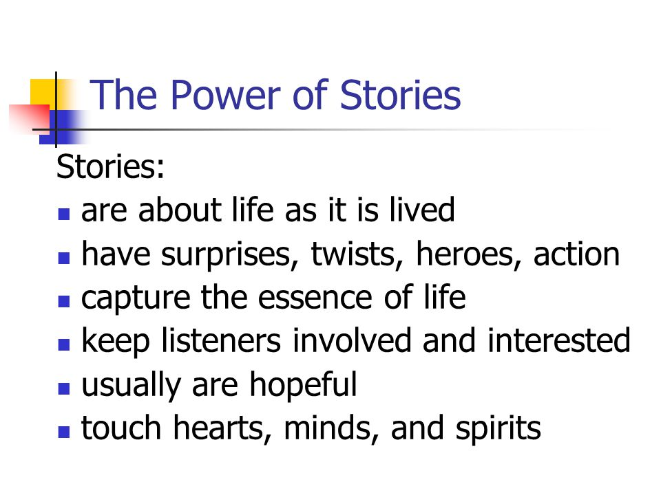 The Power of Stories Stories: are about life as it is lived have surprises, twists, heroes, action capture the essence of life keep listeners involved and interested usually are hopeful touch hearts, minds, and spirits