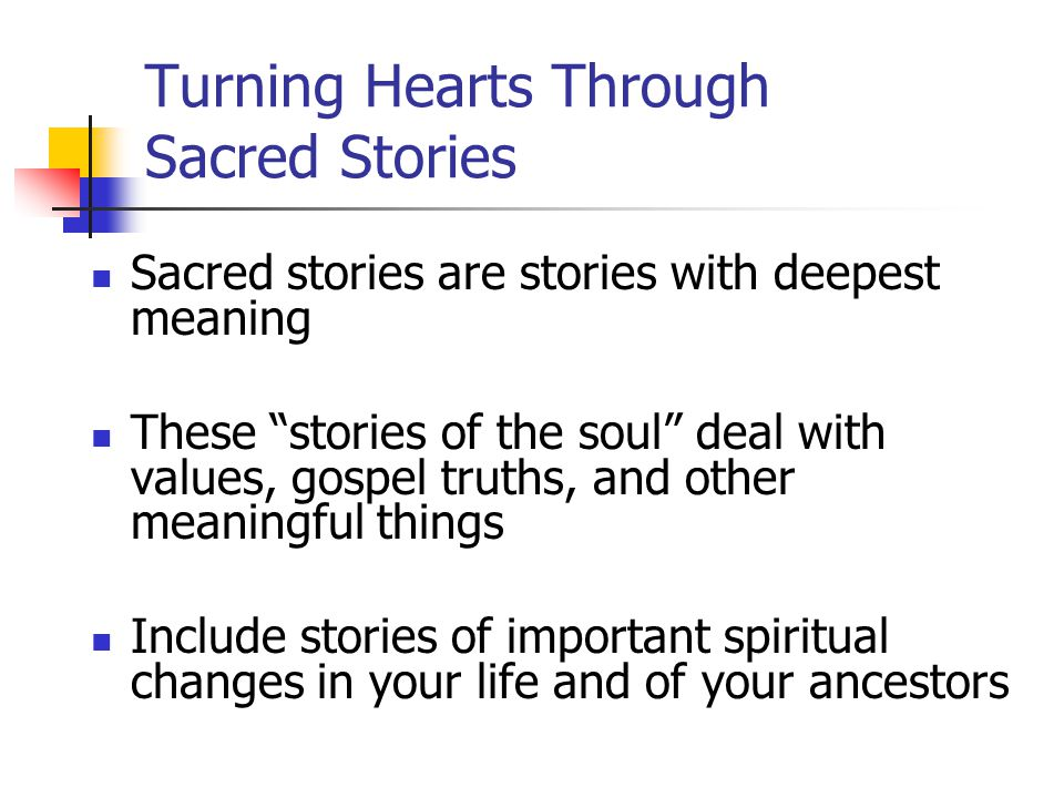 Turning Hearts Through Sacred Stories Sacred stories are stories with deepest meaning These stories of the soul deal with values, gospel truths, and other meaningful things Include stories of important spiritual changes in your life and of your ancestors