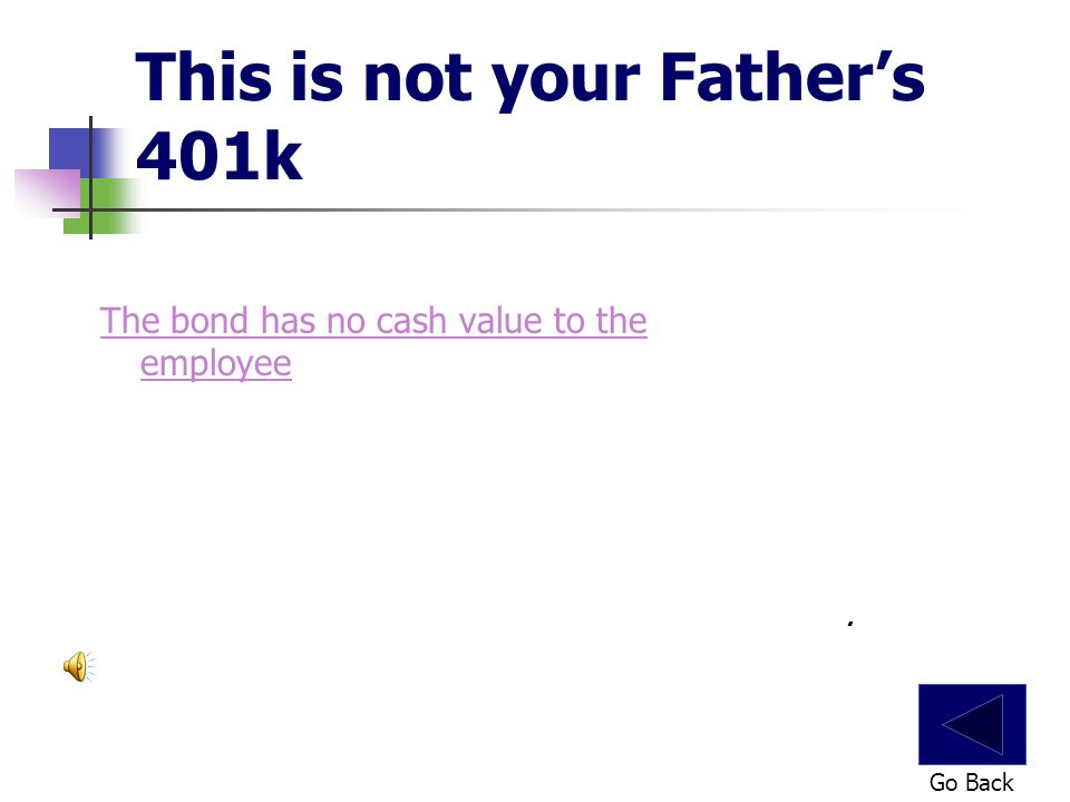 This is not your Father's 401k The bond has no cash value to the employee Go Back.
