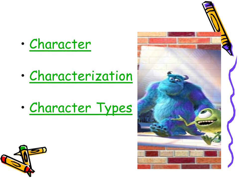 CHARACTER: A character is a person, an animal, or an imaginary creature that takes part in the action of a story.