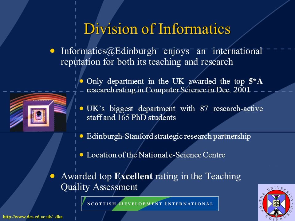 http://www.dcs.ed.ac.uk/~dka Division of Informatics Division of Informatics   Informatics@Edinburgh enjoys an international reputation for both its