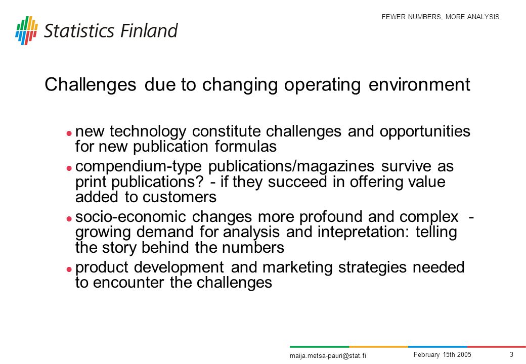 FEWER NUMBERS, MORE ANALYSIS maija.metsa-pauri@stat.fi February 15th 20053 Challenges due to changing operating environment new technology constitute challenges and opportunities for new publication formulas compendium-type publications/magazines survive as print publications.