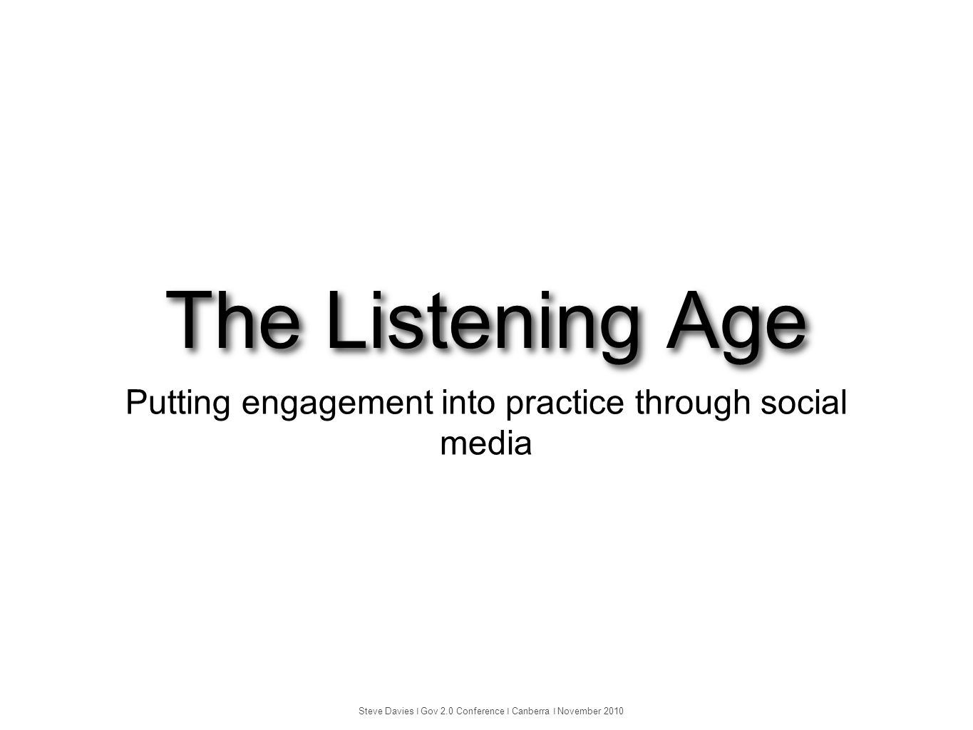 The Listening Age Putting engagement into practice through social media Steve Davies ❘ Gov 2.0 Conference ❘ Canberra ❘ November 2010