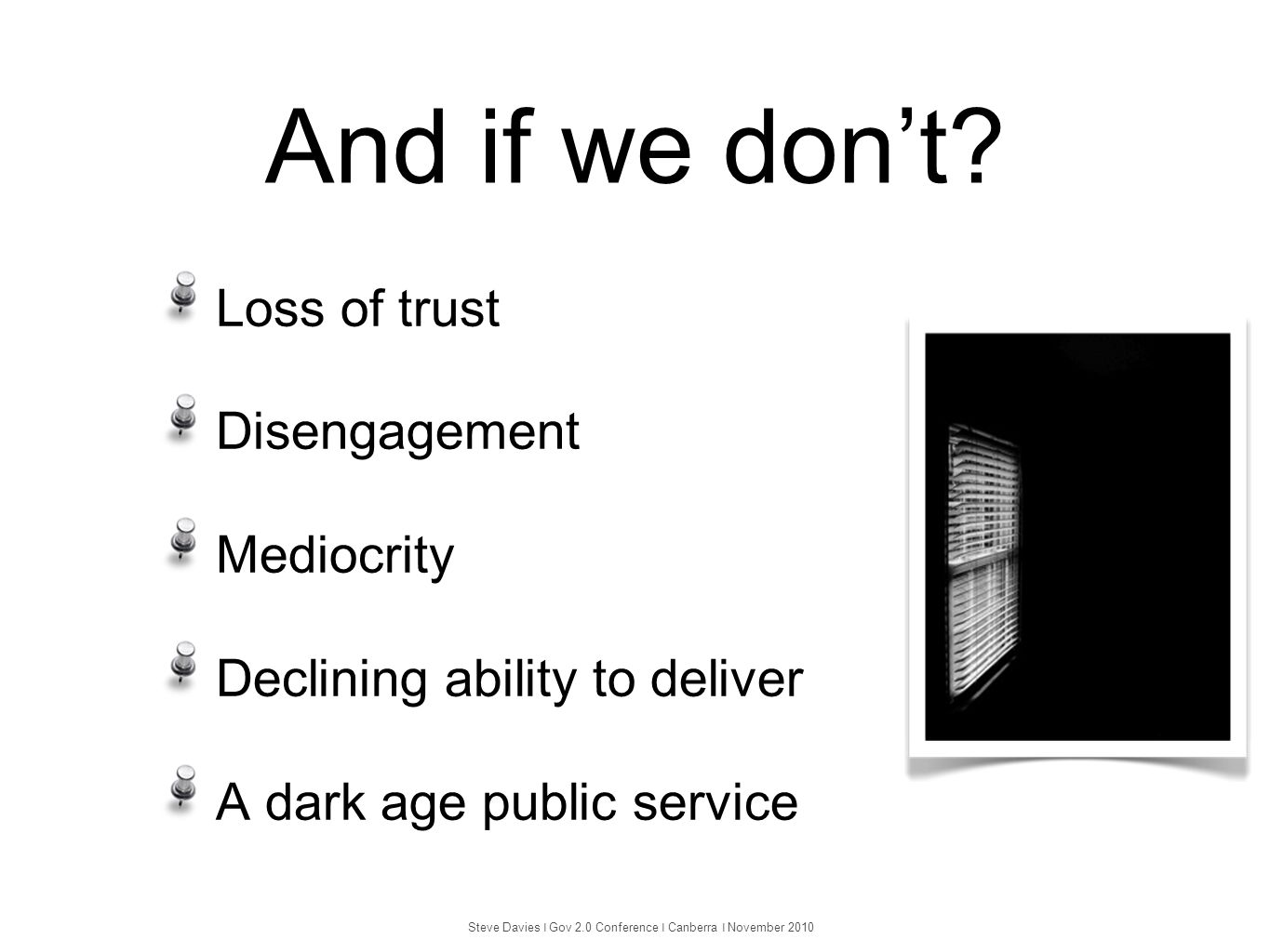 And if we don't? Loss of trust Disengagement Mediocrity Declining ability to deliver A dark age public service Steve Davies ❘ Gov 2.0 Conference ❘ Can