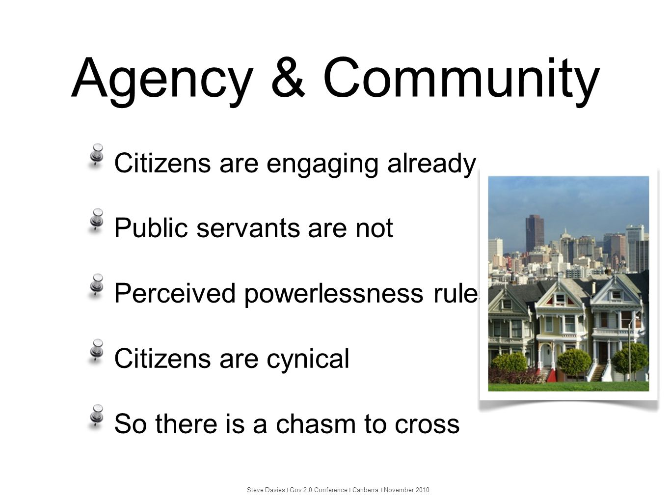 Agency & Community Citizens are engaging already Public servants are not Perceived powerlessness rules Citizens are cynical So there is a chasm to cro