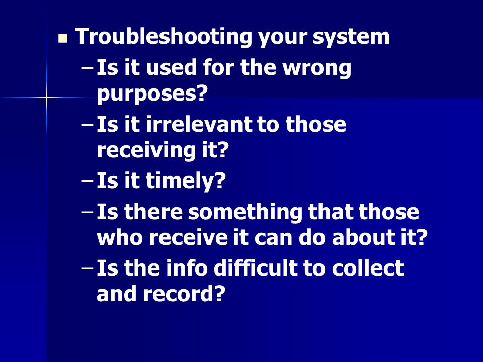 Troubleshooting your system –Is it used for the wrong purposes? –Is it irrelevant to those receiving it? –Is it timely? –Is there something that those