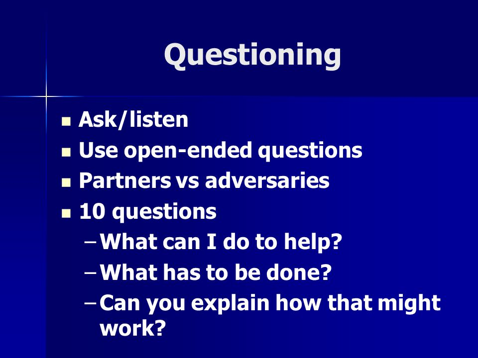 Questioning Ask/listen Use open-ended questions Partners vs adversaries 10 questions –What can I do to help? –What has to be done? –Can you explain ho