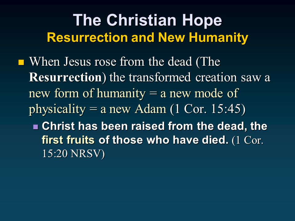 The Christian Hope Resurrection and New Humanity When Jesus rose from the dead (The Resurrection) the transformed creation saw a new form of humanity = a new mode of physicality = a new Adam (1 Cor.