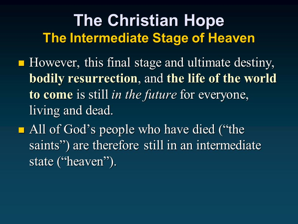 The Christian Hope The Intermediate Stage of Heaven However, this final stage and ultimate destiny, bodily resurrection, and the life of the world to come is still in the future for everyone, living and dead.