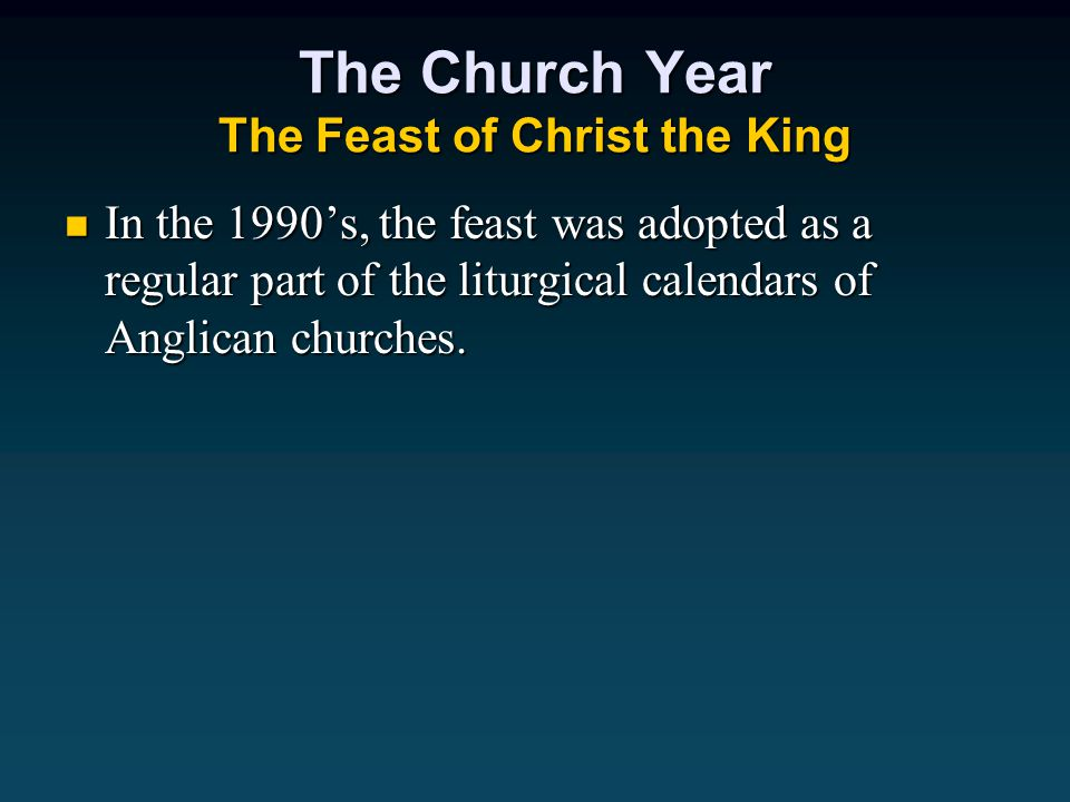 The Church Year The Feast of Christ the King In the 1990's, the feast was adopted as a regular part of the liturgical calendars of Anglican churches.