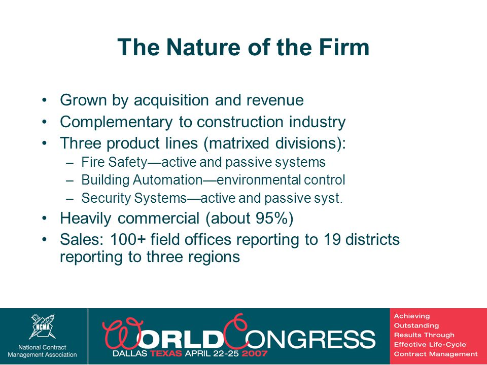 3 The Nature of the Firm Grown by acquisition and revenue Complementary to construction industry Three product lines (matrixed divisions): –Fire Safety—active and passive systems –Building Automation—environmental control –Security Systems—active and passive syst.