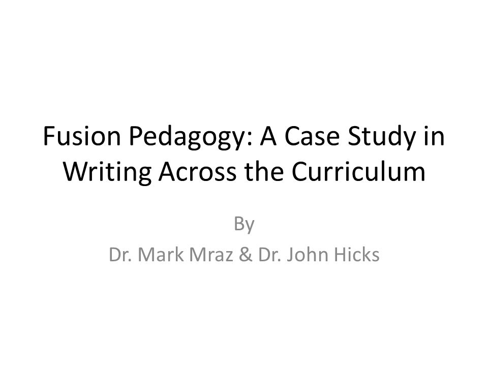 Fusion Pedagogy: A Case Study in Writing Across the Curriculum By Dr. Mark Mraz & Dr. John Hicks