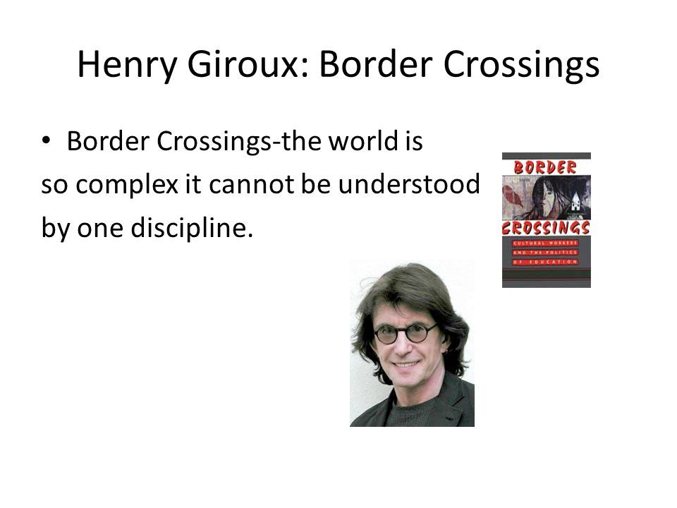 Henry Giroux: Border Crossings Border Crossings-the world is so complex it cannot be understood by one discipline.