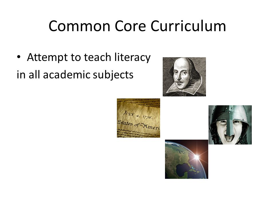 Common Core Curriculum Attempt to teach literacy in all academic subjects