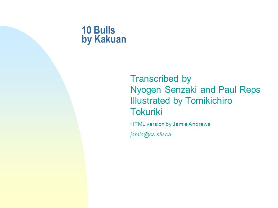 10 Bulls by Kakuan Transcribed by Nyogen Senzaki and Paul Reps Illustrated by Tomikichiro Tokuriki HTML version by Jamie Andrews jamie@cs.sfu.ca