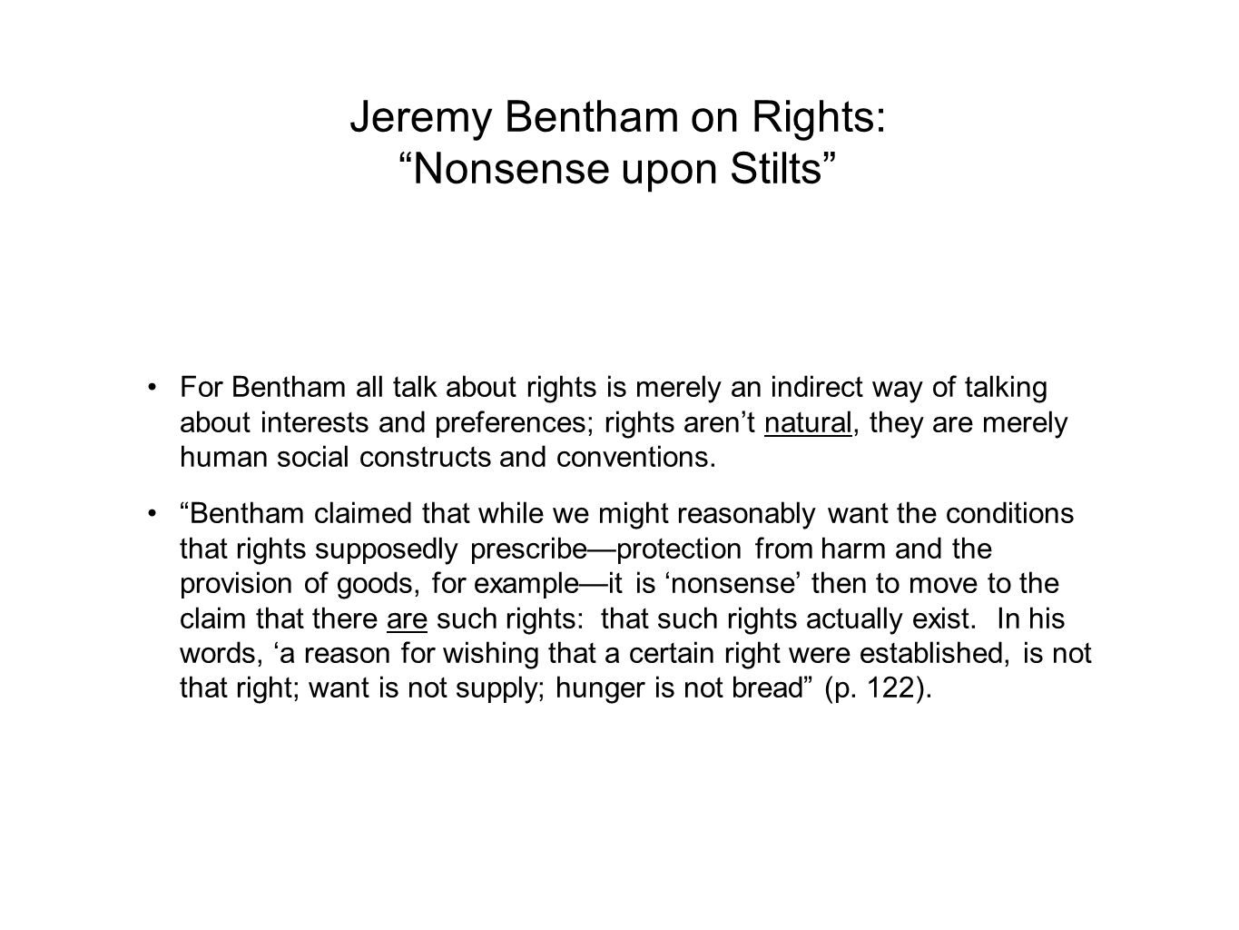 Jeremy Bentham on Rights: Nonsense upon Stilts For Bentham all talk about rights is merely an indirect way of talking about interests and preferences; rights aren't natural, they are merely human social constructs and conventions.