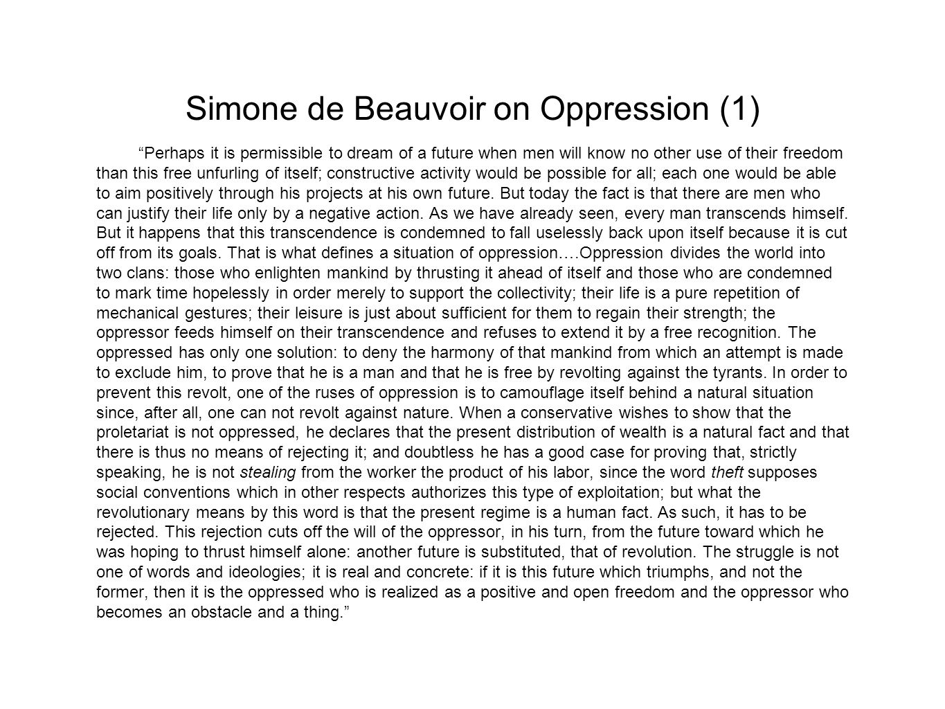 Simone de Beauvoir on Oppression (1) Perhaps it is permissible to dream of a future when men will know no other use of their freedom than this free unfurling of itself; constructive activity would be possible for all; each one would be able to aim positively through his projects at his own future.