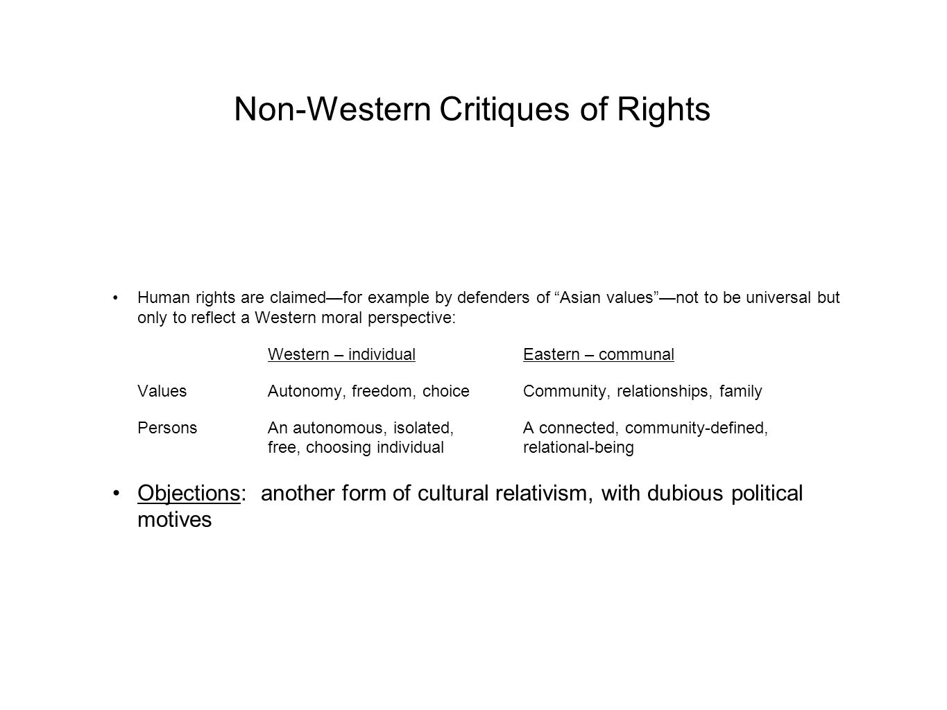 Non-Western Critiques of Rights Human rights are claimed—for example by defenders of Asian values —not to be universal but only to reflect a Western moral perspective: Western – individualEastern – communal ValuesAutonomy, freedom, choiceCommunity, relationships, family PersonsAn autonomous, isolated,A connected, community-defined, free, choosing individualrelational-being Objections: another form of cultural relativism, with dubious political motives