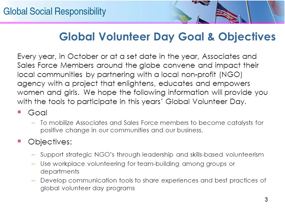 3 Global Volunteer Day Goal & Objectives Every year, in October or at a set date in the year, Associates and Sales Force Members around the globe conv